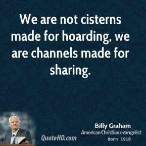 Billy Graham - We are not cisterns made for hoarding, we are channels made for sharing.