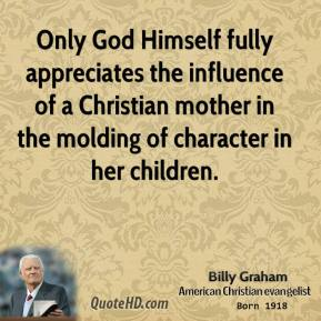Billy Graham - Only God Himself fully appreciates the influence of a Christian mother in the molding of character in her children.