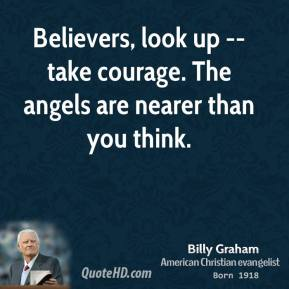 Believers, look up -- take courage. The angels are nearer than you think.