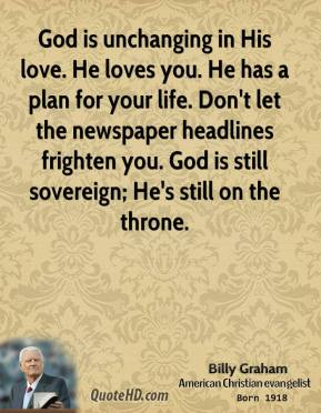 God is unchanging in His love. He loves you. He has a plan for your life. Don't let the newspaper headlines frighten you. God is still sovereign; He's still on the throne.