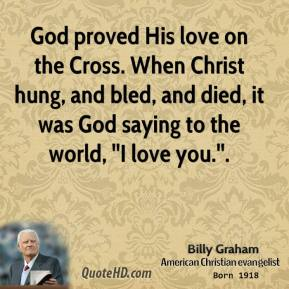 God proved His love on the Cross. When Christ hung, and bled, and died, it was God saying to the world, ''I love you.''.