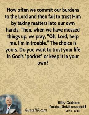 "How often we commit our burdens to the Lord and then fail to trust Him by taking matters into our own hands. Then, when we have messed things up, we pray, ""Oh, Lord, help me, I'm in trouble."" The choice is yours. Do you want to trust your life in God's ""pocket"" or keep it in your own?"
