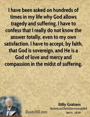 Billy Graham - I have been asked on hundreds of times in my life why God allows tragedy and suffering. I have to confess that I really do not know the answer totally, even to my own satisfaction. I have to accept, by faith, that God is sovereign, and He is a God of love and mercy and compassion in the midst of suffering.