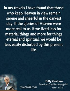 In my travels I have found that those who keep Heaven in view remain serene and cheerful in the darkest day. If the glories of Heaven were more real to us, if we lived less for material things and more for things eternal and spiritual, we would be less easily disturbed by this present life.