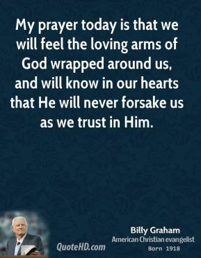 My prayer today is that we will feel the loving arms of God wrapped around us, and will know in our hearts that He will never forsake us as we trust in Him.