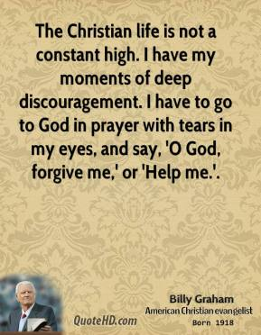 The Christian life is not a constant high. I have my moments of deep discouragement. I have to go to God in prayer with tears in my eyes, and say, 'O God, forgive me,' or 'Help me.'.