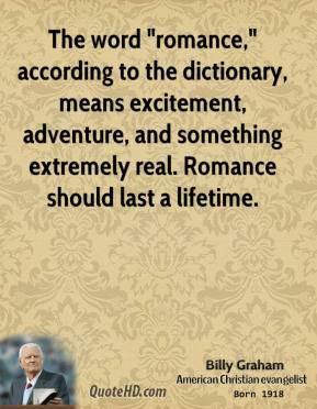 "Billy Graham - The word ""romance,"" according to the dictionary, means excitement, adventure, and something extremely real. Romance should last a lifetime."
