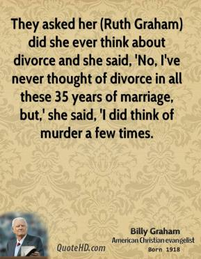 They asked her (Ruth Graham) did she ever think about divorce and she said, 'No, I've never thought of divorce in all these 35 years of marriage, but,' she said, 'I did think of murder a few times.