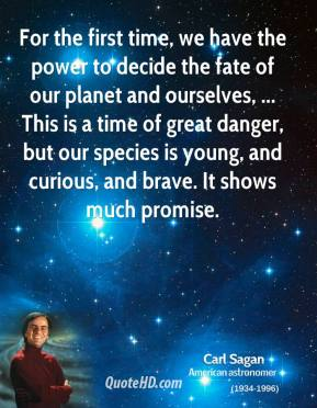 Carl Sagan - For the first time, we have the power to decide the fate of our planet and ourselves, ... This is a time of great danger, but our species is young, and curious, and brave. It shows much promise.