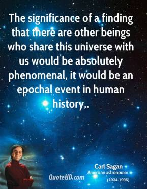 Carl Sagan - The significance of a finding that there are other beings who share this universe with us would be absolutely phenomenal, it would be an epochal event in human history.