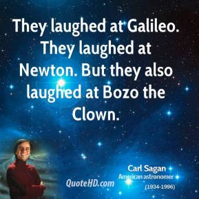 Carl Sagan - They laughed at Galileo. They laughed at Newton. But they also laughed at Bozo the Clown.