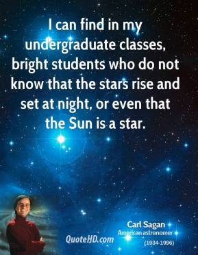 I can find in my undergraduate classes, bright students who do not know that the stars rise and set at night, or even that the Sun is a star.
