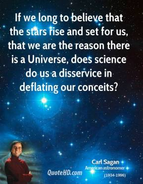 Carl Sagan - If we long to believe that the stars rise and set for us, that we are the reason there is a Universe, does science do us a disservice in deflating our conceits?