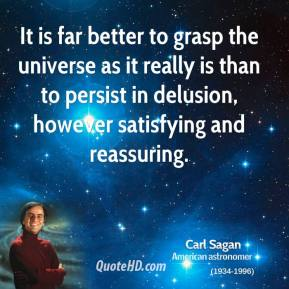 Carl Sagan - It is far better to grasp the universe as it really is than to persist in delusion, however satisfying and reassuring.