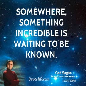 Carl Sagan - Somewhere, something incredible is waiting to be known.