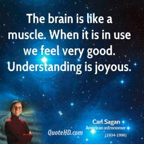 Carl Sagan - The brain is like a muscle. When it is in use we feel very good. Understanding is joyous.