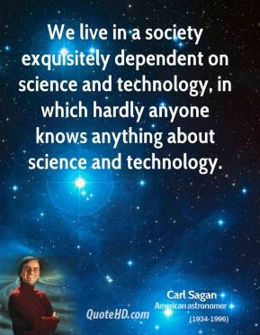 Carl Sagan - We live in a society exquisitely dependent on science and technology, in which hardly anyone knows anything about science and technology.