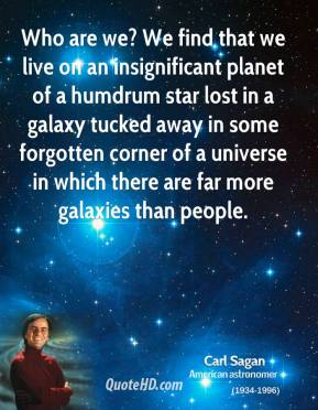 Carl Sagan - Who are we? We find that we live on an insignificant planet of a humdrum star lost in a galaxy tucked away in some forgotten corner of a universe in which there are far more galaxies than people.