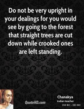 Chanakya - Do not be very upright in your dealings for you would see by going to the forest that straight trees are cut down while crooked ones are left standing.
