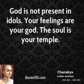 Chanakya - God is not present in idols. Your feelings are your god. The soul is your temple.