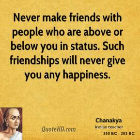 Chanakya - Never make friends with people who are above or below you in status. Such friendships will never give you any happiness.