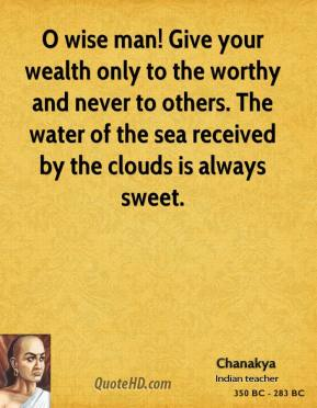 O wise man! Give your wealth only to the worthy and never to others. The water of the sea received by the clouds is always sweet.