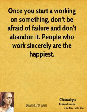 Chanakya - Once you start a working on something, don't be afraid of failure and don't abandon it. People who work sincerely are the happiest.