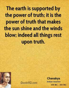 Chanakya - The earth is supported by the power of truth; it is the power of truth that makes the sun shine and the winds blow; indeed all things rest upon truth.