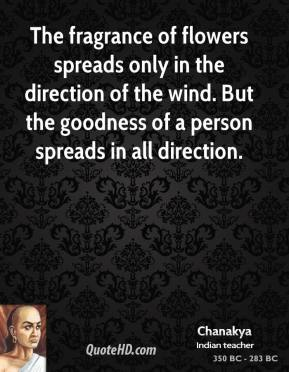 Chanakya - The fragrance of flowers spreads only in the direction of the wind. But the goodness of a person spreads in all direction.