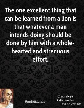 The one excellent thing that can be learned from a lion is that whatever a man intends doing should be done by him with a whole-hearted and strenuous effort.
