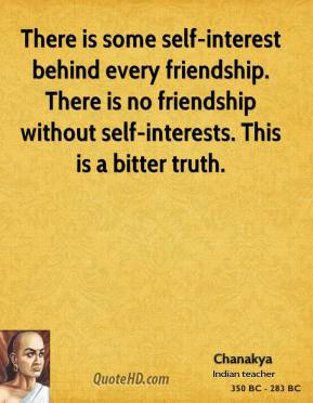 Chanakya - There is some self-interest behind every friendship. There is no friendship without self-interests. This is a bitter truth.