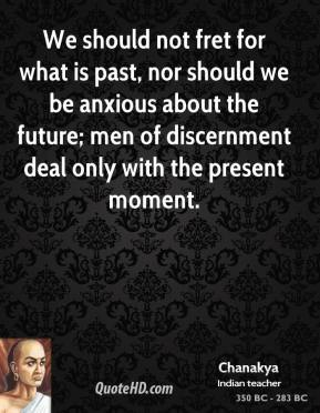 Chanakya - We should not fret for what is past, nor should we be anxious about the future; men of discernment deal only with the present moment.