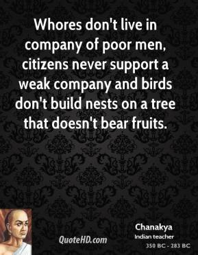 Chanakya - Whores don't live in company of poor men, citizens never support a weak company and birds don't build nests on a tree that doesn't bear fruits.