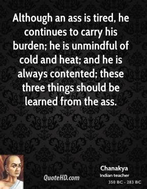 Chanakya - Although an ass is tired, he continues to carry his burden; he is unmindful of cold and heat; and he is always contented; these three things should be learned from the ass.