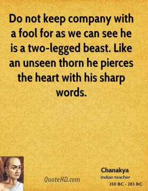 Chanakya - Do not keep company with a fool for as we can see he is a two-legged beast. Like an unseen thorn he pierces the heart with his sharp words.