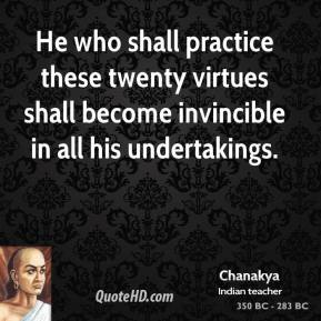 Chanakya - He who shall practice these twenty virtues shall become invincible in all his undertakings.