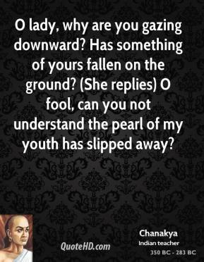 Chanakya - O lady, why are you gazing downward? Has something of yours fallen on the ground? (She replies) O fool, can you not understand the pearl of my youth has slipped away?