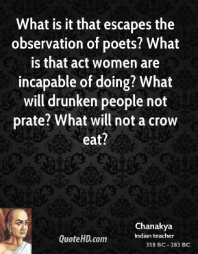 Chanakya - What is it that escapes the observation of poets? What is that act women are incapable of doing? What will drunken people not prate? What will not a crow eat?