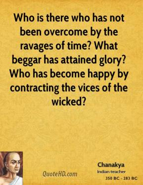 Chanakya - Who is there who has not been overcome by the ravages of time? What beggar has attained glory? Who has become happy by contracting the vices of the wicked?
