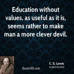 Education without values, as useful as it is, seems rather to make man a more clever devil.