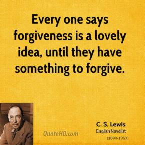 Every one says forgiveness is a lovely idea, until they have something to forgive.