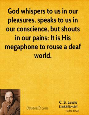 C.S. Lewis - God whispers to us in our pleasures, speaks to us in our conscience, but shouts in our pains: It is His megaphone to rouse a deaf world.