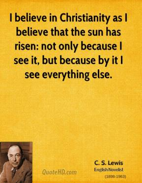 I believe in Christianity as I believe that the sun has risen: not only because I see it, but because by it I see everything else.