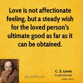 C.S. Lewis - Love is not affectionate feeling, but a steady wish for the loved person's ultimate good as far as it can be obtained.