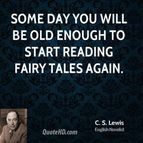 C.S. Lewis - Some day you will be old enough to start reading fairy tales again.