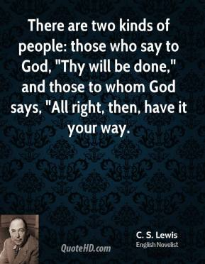 "There are two kinds of people: those who say to God, ""Thy will be done,"" and those to whom God says, ""All right, then, have it your way."
