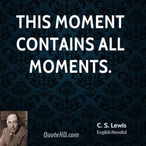 C.S. Lewis - This moment contains all moments.