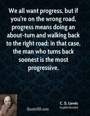 We all want progress, but if you're on the wrong road, progress means doing an about-turn and walking back to the right road; in that case, the man who turns back soonest is the most progressive.