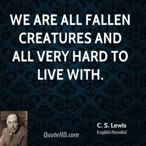 C.S. Lewis - We are all fallen creatures and all very hard to live with.