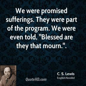C.S. Lewis - We were promised sufferings. They were part of the program. We were even told, ''Blessed are they that mourn.''.